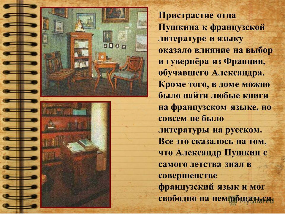 Пристрастие отца Пушкина к французской литературе и языку оказало влияние на выбор и гувернёра из Франции, обучавшего Александра. Кроме того, в доме можно было найти любые книги на французском языке, но совсем не было литературы на русском. Все это с