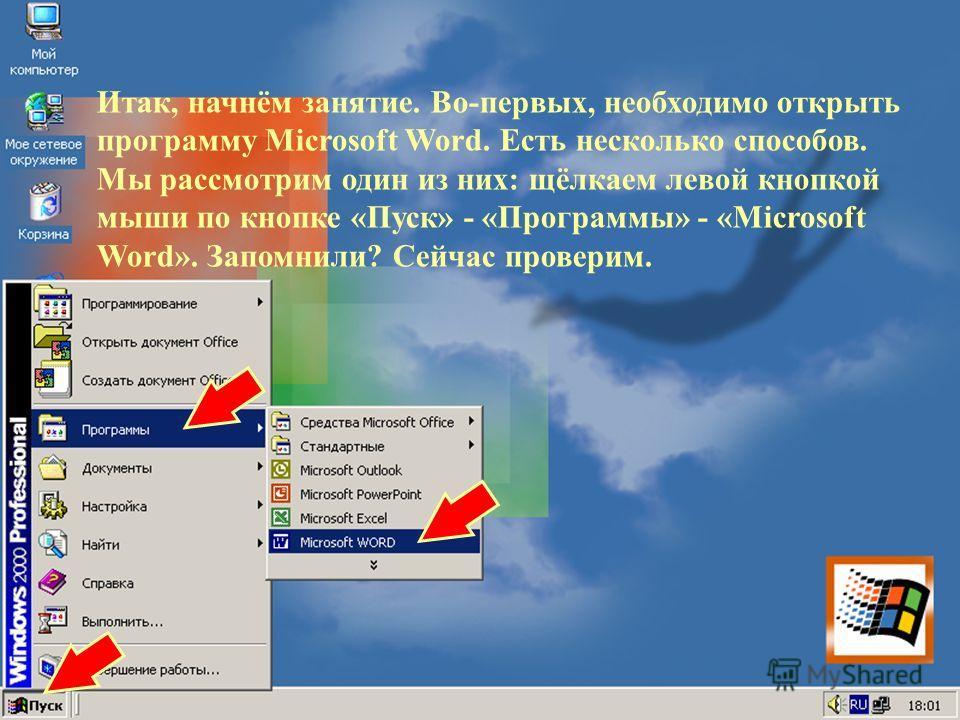 Итак, начнём занятие. Во-первых, необходимо открыть программу Microsoft Word. Есть несколько способов. Мы рассмотрим один из них: щёлкаем левой кнопкой мыши по кнопке «Пуск» - «Программы» - «Microsoft Word». Запомнили? Сейчас проверим.