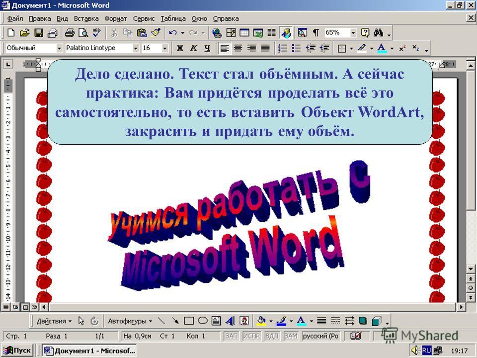 Дело сделано. Текст стал объёмным. А сейчас практика: Вам придётся проделать всё это самостоятельно, то есть вставить Объект WordArt, закрасить и придать ему объём.
