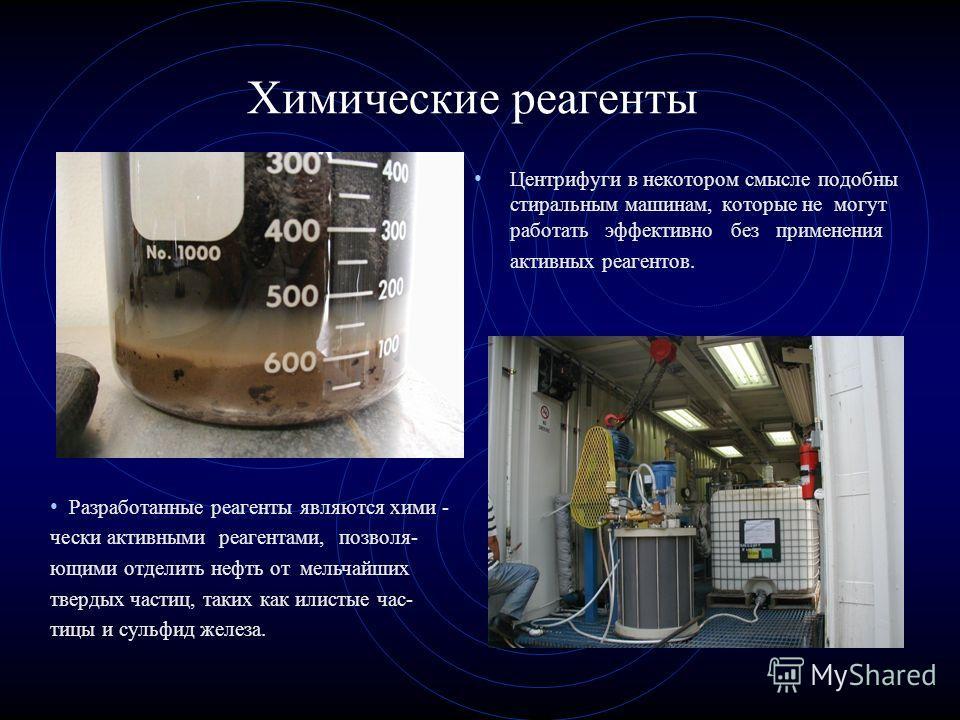 Химические реагенты Центрифуги в некотором смысле подобны стиральным машинам, которые не могут работать эффективно без применения активных реагентов. Разработанные реагенты являются химически активными реагентами, позволяющими отделить нефть от мельч