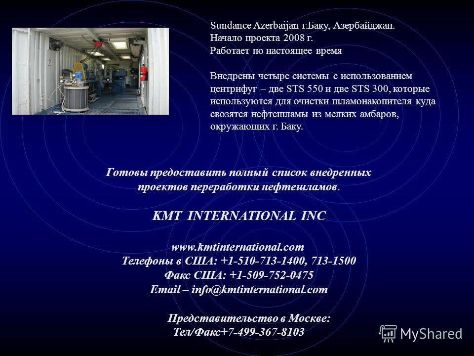 Sundance Azerbaijan г.Баку, Азербайджан. Начало проекта 2008 г. Работает по настоящее время Внедрены четыре системы с использованием центрифуг – две STS 550 и две STS 300, которые используются для очистки шламонакопителя куда свозятся нефтешламы из м