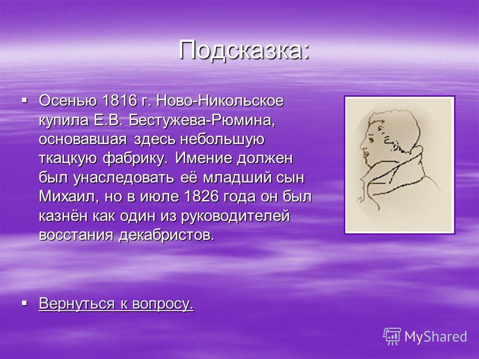 Подсказка: Осенью 1816 г. Ново-Никольское купила Е.В. Бестужева-Рюмина, основавшая здесь небольшую ткацкую фабрику. Имение должен был унаследовать её младший сын Михаил, но в июле 1826 года он был казнён как один из руководителей восстания декабристо