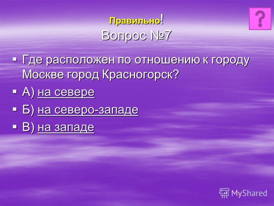 Правильно ! Вопрос 7 Где расположен по отношению к городу Москве город Красногорск? Где расположен по отношению к городу Москве город Красногорск? А) на севере А) на севере на севере на севере Б) на северо-западе Б) на северо-западе на северо-западе