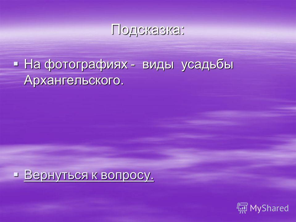 Подсказка: На фотографиях - виды усадьбы Архангельского. На фотографиях - виды усадьбы Архангельского. Вернуться к вопросу. Вернуться к вопросу. Вернуться к вопросу. Вернуться к вопросу.