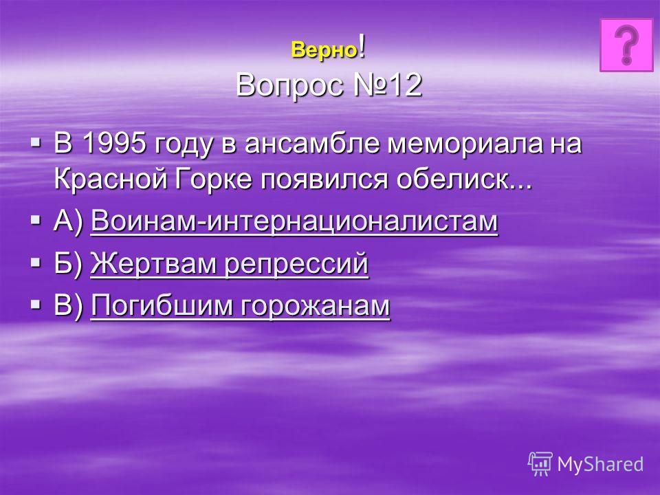 Верно ! Вопрос 12 В 1995 году в ансамбле мемориала на Красной Горке появился обелиск... В 1995 году в ансамбле мемориала на Красной Горке появился обелиск... А) Воинам-интернационалистам А) Воинам-интернационалистам Воинам-интернационалистам Б) Жертв