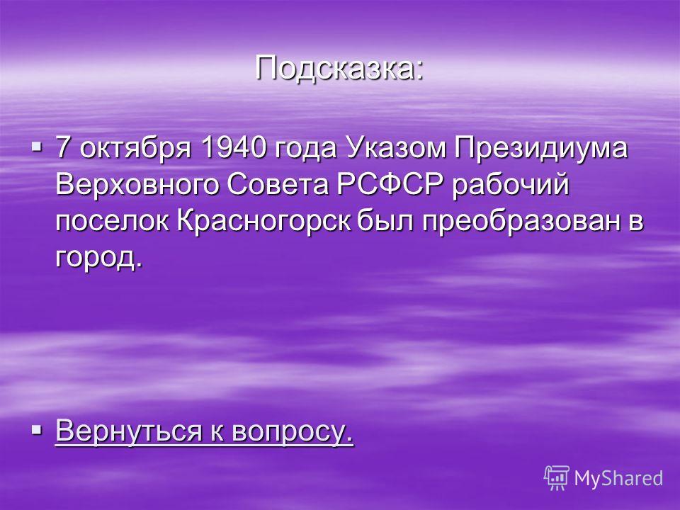 Подсказка: 7 октября 1940 года Указом Президиума Верховного Совета РСФСР рабочий поселок Красногорск был преобразован в город. 7 октября 1940 года Указом Президиума Верховного Совета РСФСР рабочий поселок Красногорск был преобразован в город. Вернуть