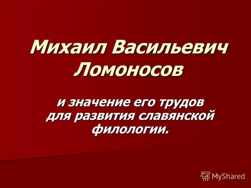 Михаил Васильевич Ломоносов и значение его трудов для развития славянской филологии.