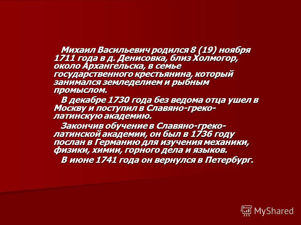 Михаил Васильевич родился 8 (19) ноября 1711 года в д. Денисовка, близ Холмогор, около Архангельска, в семье государственного крестьянина, который занимался земледелием и рыбным промыслом. Михаил Васильевич родился 8 (19) ноября 1711 года в д. Денисо