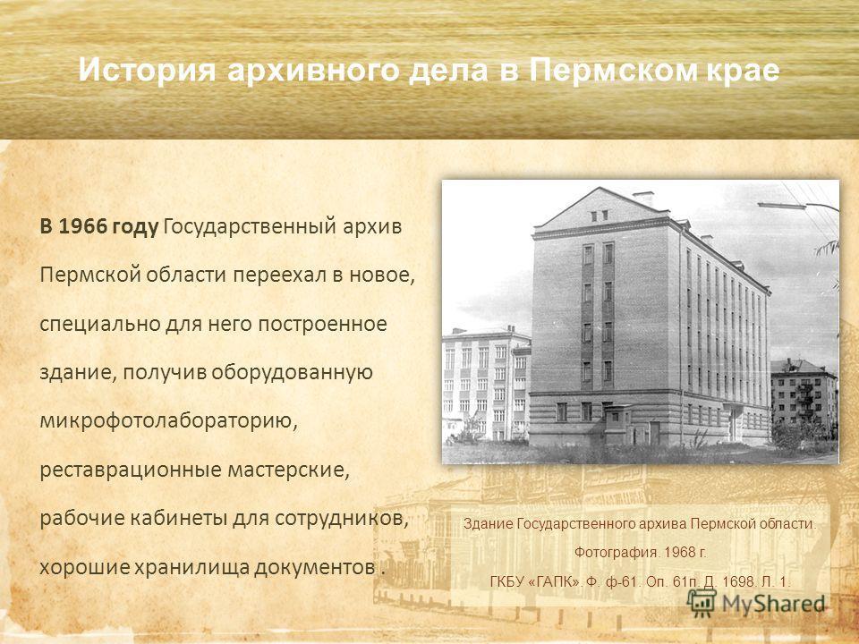 История архивного дела в Пермском крае В 1966 году Государственный архив Пермской области переехал в новое, специально для него построенное здание, получив оборудованную микро фотолабораторию, реставрационные мастерские, рабочие кабинеты для сотрудни