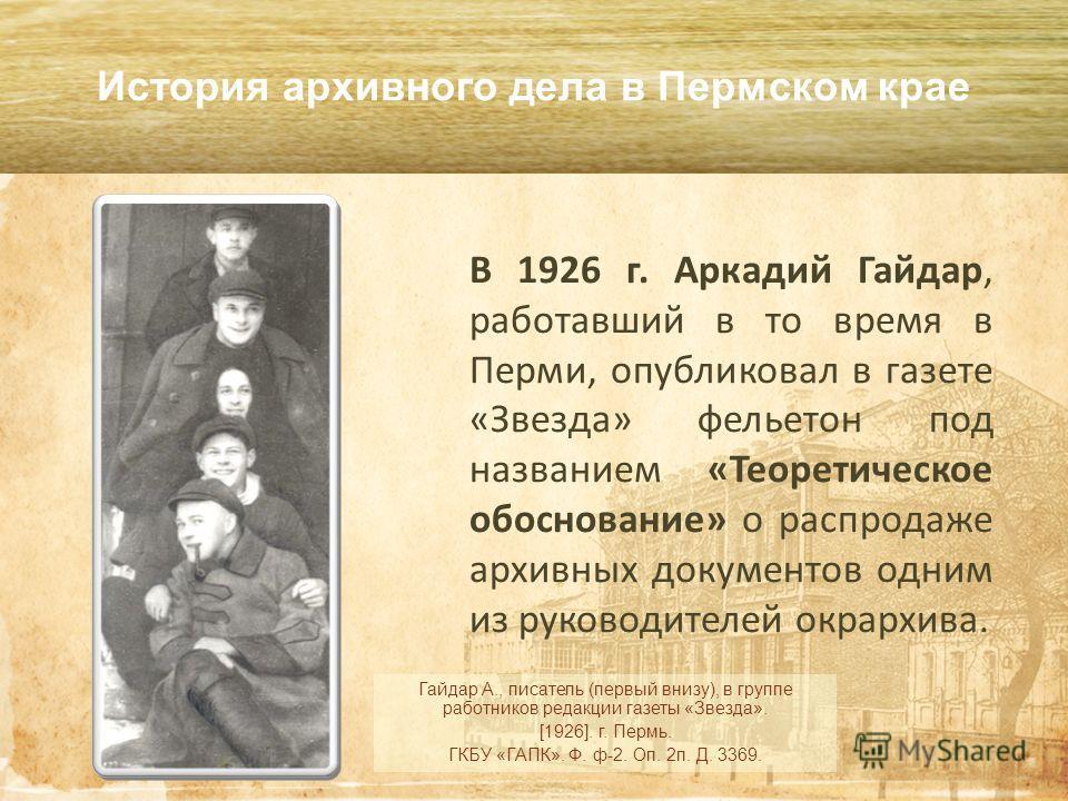 В 1926 г. Аркадий Гайдар, работавший в то время в Перми, опубликовал в газете «Звезда» фельетон под названием «Теоретическое обоснование» о распродаже архивных документов одним из руководителей окр архива. История архивного дела в Пермском крае Гайда