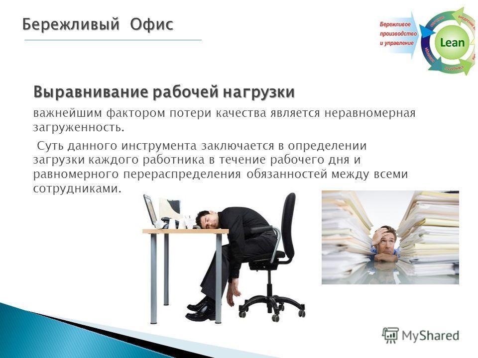 Бережливый Офис Выравнивание рабочей нагрузки важнейшим фактором потери качества является неравномерная загруженность. Суть данного инструмента заключается в определении загрузки каждого работника в течение рабочего дня и равномерного перераспределен