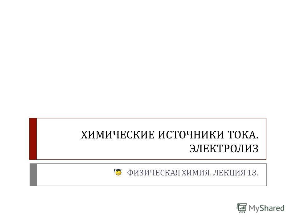 ХИМИЧЕСКИЕ ИСТОЧНИКИ ТОКА. ЭЛЕКТРОЛИЗ ФИЗИЧЕСКАЯ ХИМИЯ. ЛЕКЦИЯ 13.