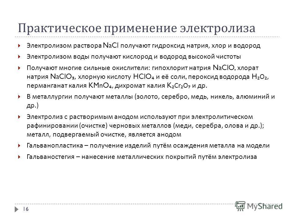 Практическое применение электролиза Электролизом раствора NaCl получают гидроксид натрия, хлор и водород Электролизом воды получают кислород и водород высокой чистоты Получают многие сильные окислители : гипохлорит натрия NaClO, хлорат натрия NaClO,