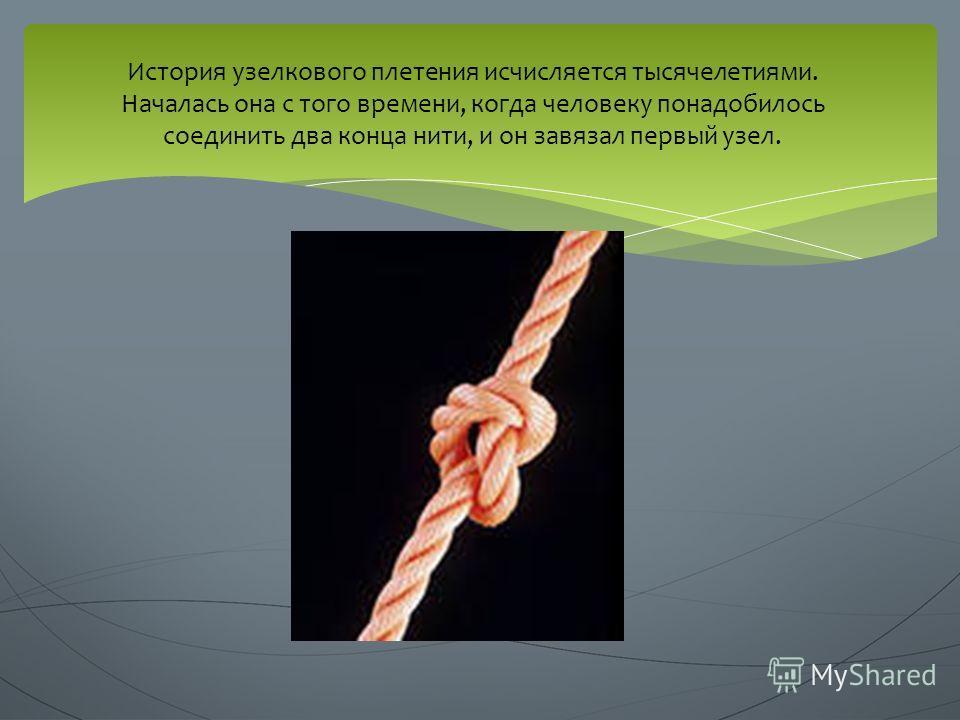 История узелкового плетения исчисляется тысячелетиями. Началась она с того времени, когда человеку понадобилось соединить два конца нити, и он завязал первый узел.