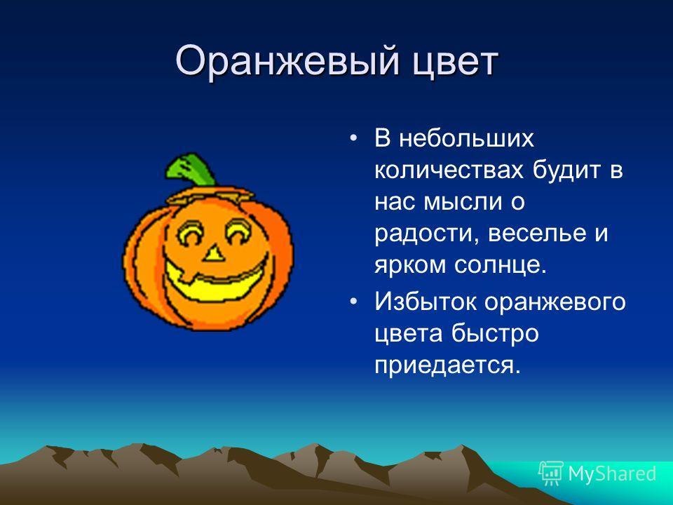 Оранжевый цвет В небольших количествах будит в нас мысли о радости, веселье и ярком солнце. Избыток оранжевого цвета быстро приедается.