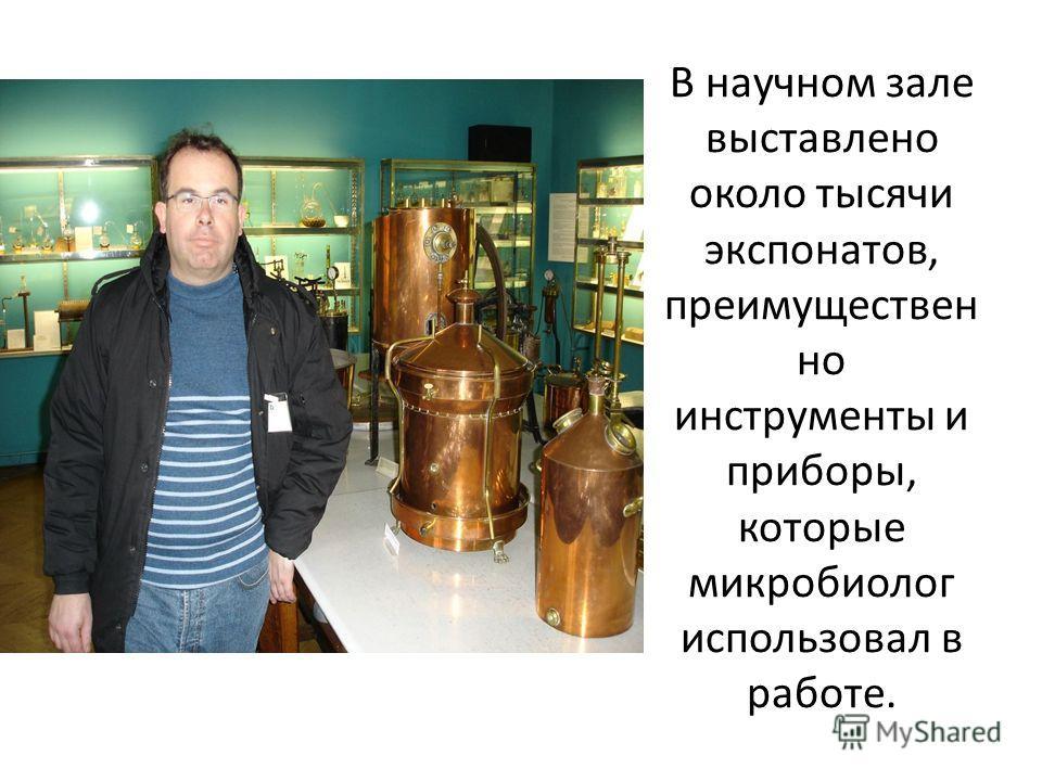 В научном зале выставлено около тысячи экспонатов, преимуществен но инструменты и приборы, которые микробиолог использовал в работе.