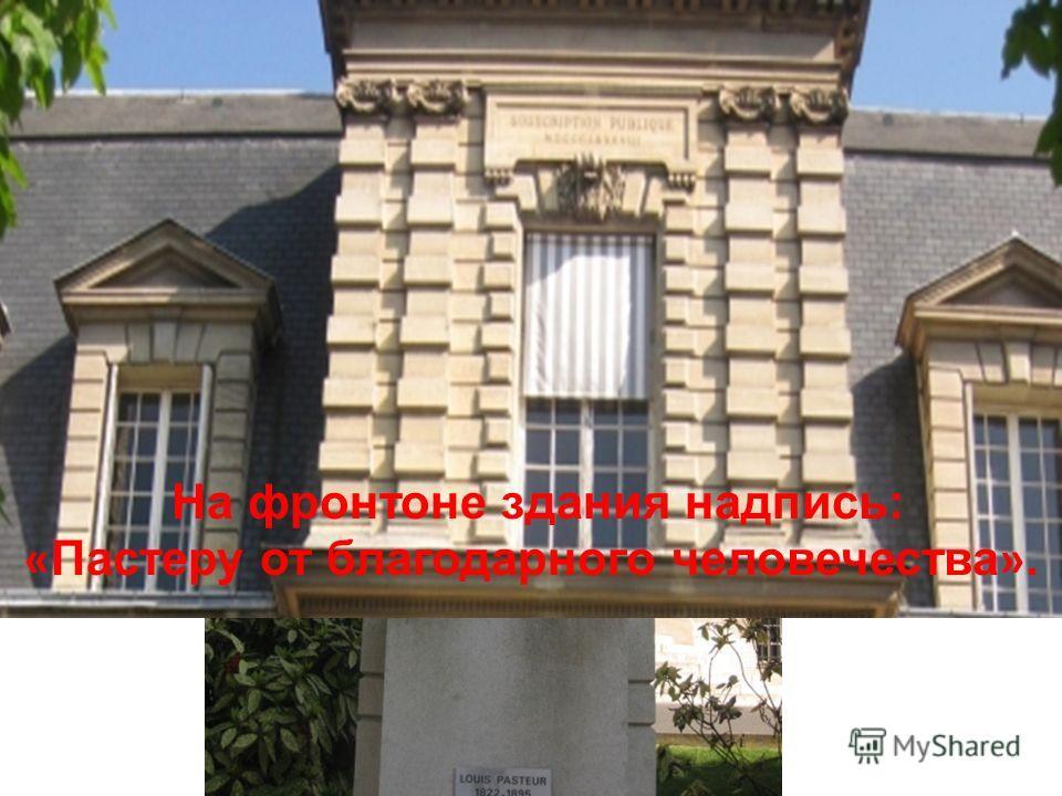 На фронтоне здания надпись: « Пастеру от благодарного человечества ».