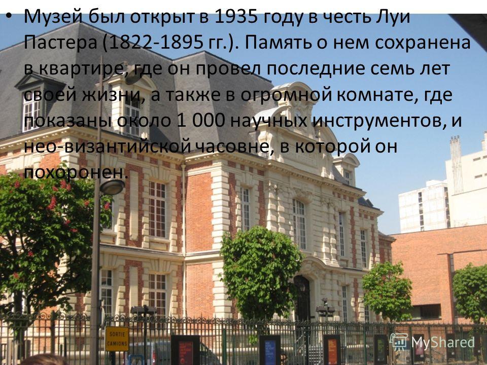 Музей был открыт в 1935 году в честь Луи Пастера (1822-1895 гг.). Память о нем сохранена в квартире, где он провел последние семь лет своей жизни, а также в огромной комнате, где показаны около 1 000 научных инструментов, и нео-византийской часовне,
