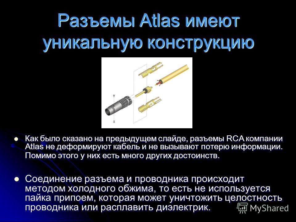 Разъемы Atlas имеют уникальную конструкцию Как было сказано на предыдущем слайде, разъемы RCA компании Atlas не деформируют кабель и не вызывают потерю информации. Помимо этого у них есть много других достоинств. Как было сказано на предыдущем слайде