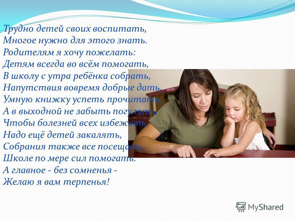 Трудно детей своих воспитать, Многое нужно для этого знать. Родителям я хочу пожелать: Детям всегда во всём помогать, В школу с утра ребёнка собрать, Напутствия вовремя добрые дать, Умную книжку успеть прочитать, А в выходной не забыть погулять, Чтоб