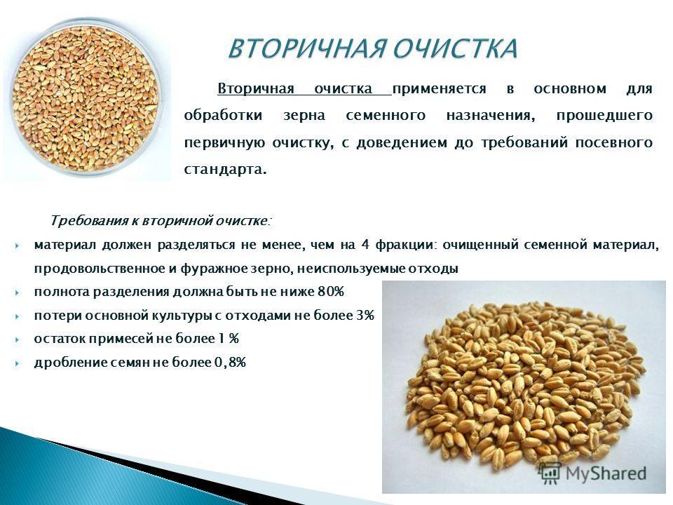 Вторичная очистка применяется в основном для обработки зерна семенного назначения, прошедшего первичную очистку, с доведением до требований посевного стандарта. Требования к вторичной очистке: материал должен разделяться не менее, чем на 4 фракции: о
