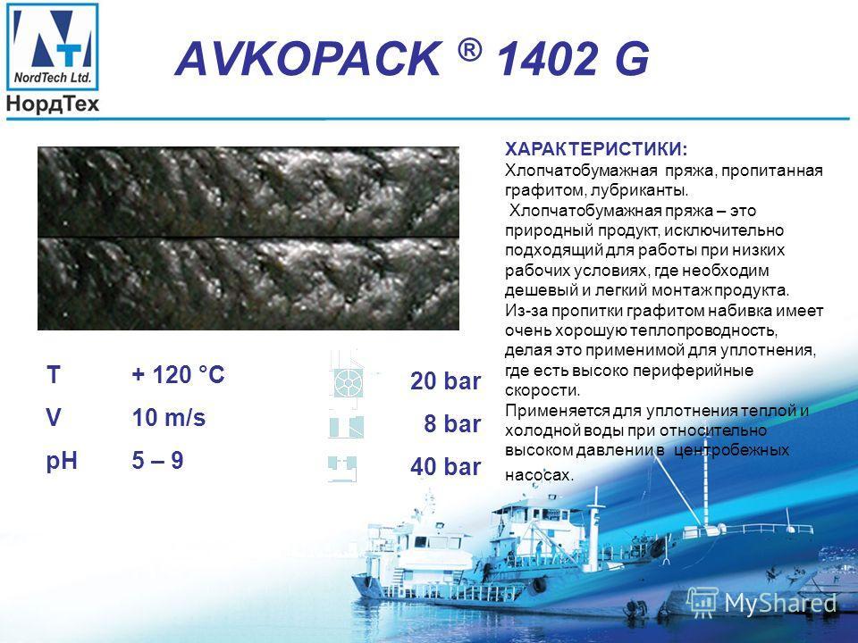 АVKOPACK ® 1402 T + 120 °C V 10 m/s pH 5 – 9 20 bar 8 bar 40 bar ХАРАКТЕРИСТИКИ: Хлопчатобумажная пряжа, лубриканты. Хлопчатобумажная пряжа – это природный продукт, исключительно подходящий для работы при низких рабочих условиях, где необходим дешевы