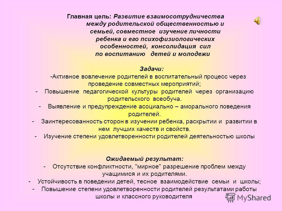 Главная цель: Развитие взаимосотрудничества между родительской общественностью и семьей, совместное изучение личности ребенка и его психофизиологических особенностей, консолидация сил по воспитанию детей и молодежи Задачи: -Активное вовлечение родите