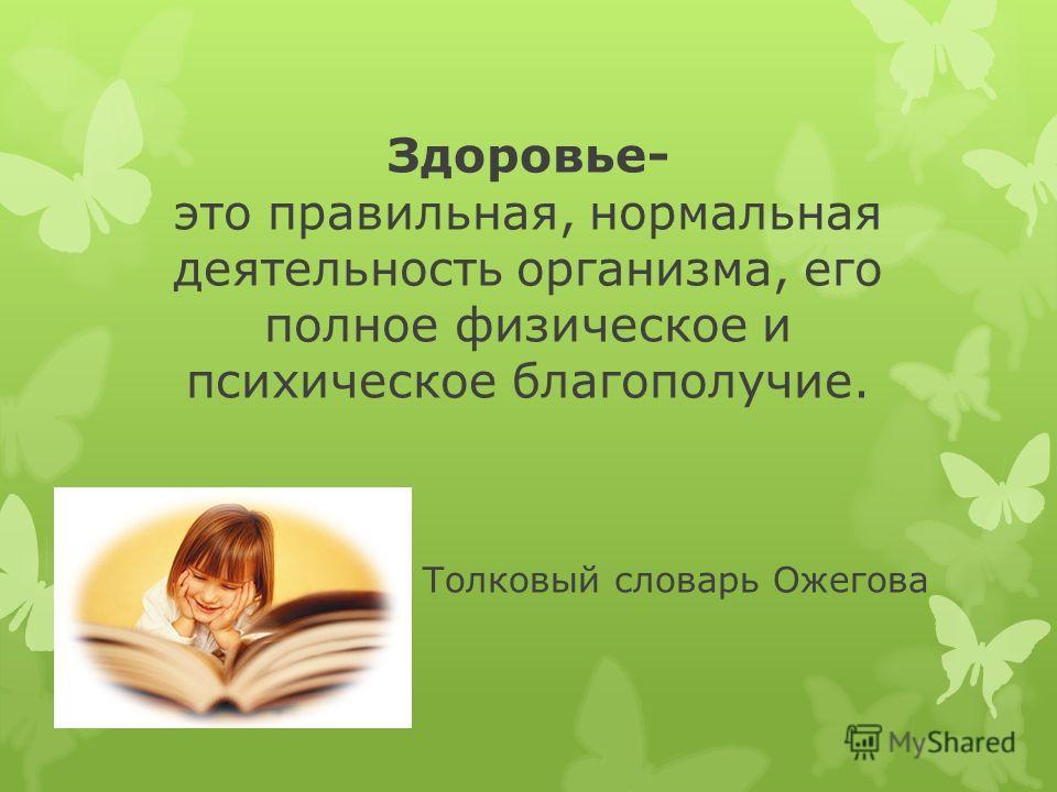 Толковый словарь Ожегова Здоровье- это правильная, нормальная деятельность организма, его полное физическое и психическое благополучие.
