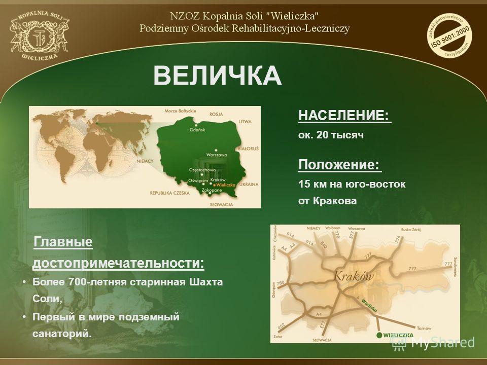 ВЕЛИЧКА НАСЕЛЕНИЕ: ок. 20 тысяч Главные достопримечательности: Более 700-летняя старинная Шахта Соли, Положение: 15 км на юго-восток от Кракова Первый в мире подземный санаторий.