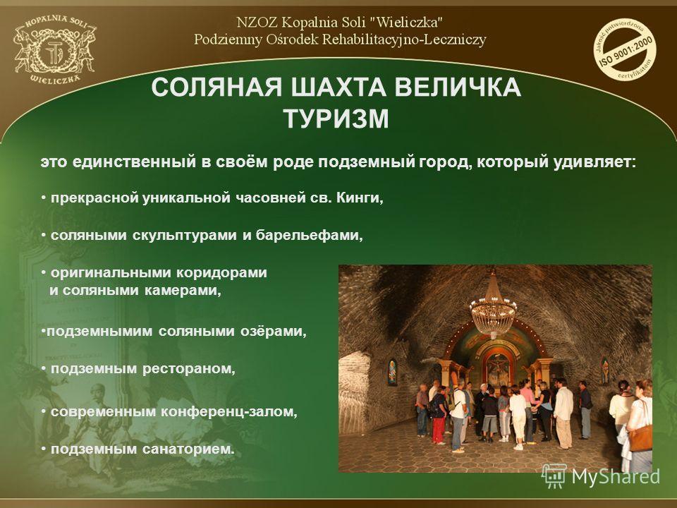 это единственный в своём роде подземный город, который удивляет: СОЛЯНАЯ ШАХТА ВЕЛИЧКА ТУРИЗМ подземными соляными озёрами, прекрасной уникальной часовней св. Кинги, соляными скульптурами и барельефами, оригинальными коридорами и соляными камерами, по