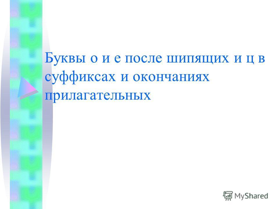 Буквы о и е после шипящих и ц в суффиксах и окончаниях прилагательных