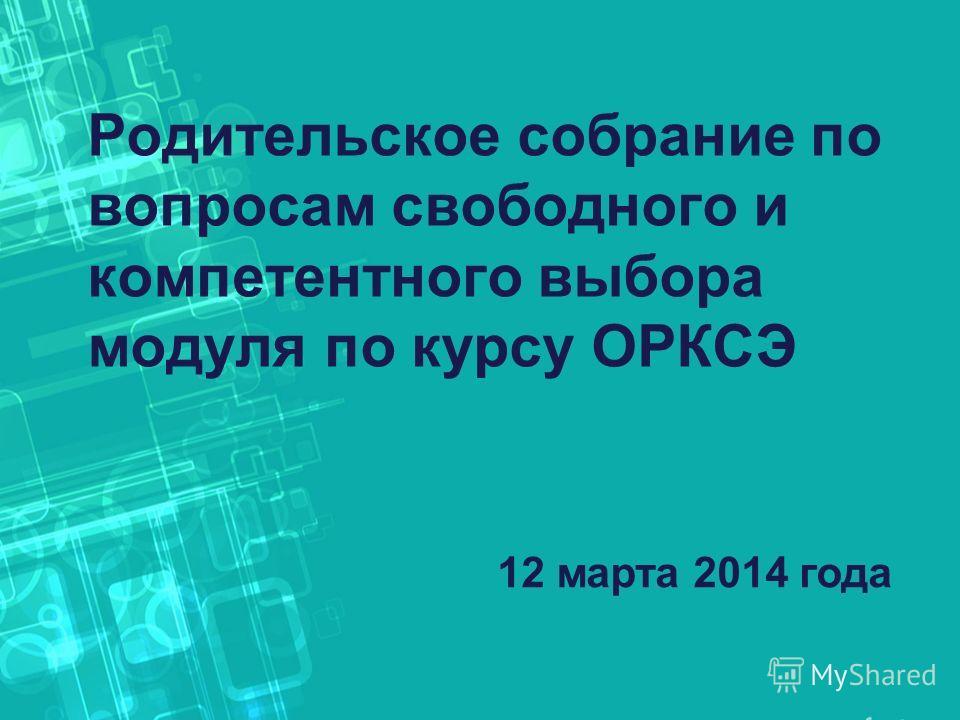 Родительское собрание по вопросам свободного и компетентного выбора модуля по курсу ОРКСЭ 12 марта 2014 года