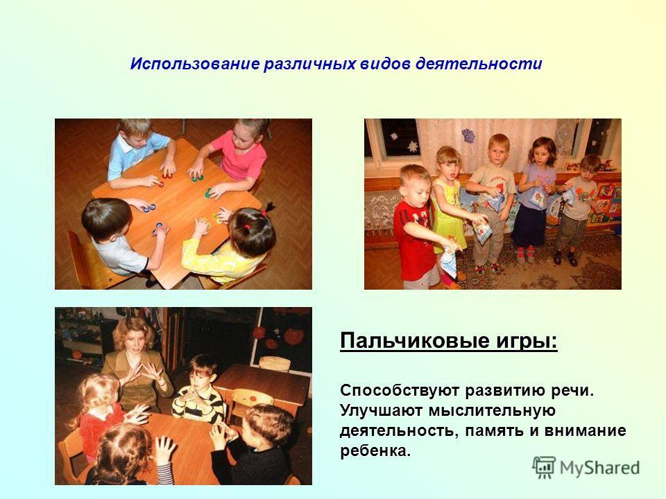 Использование различных видов деятельности Пальчиковые игры: Способствуют развитию речи. Улучшают мыслительную деятельность, память и внимание ребенка.