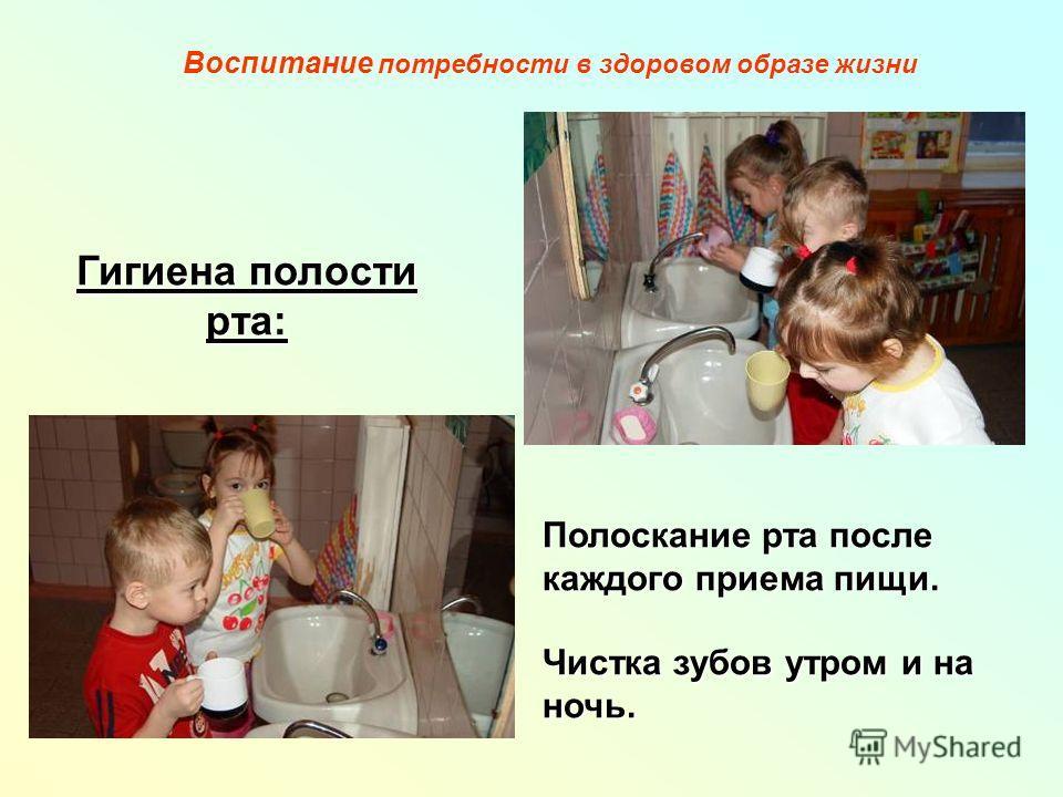 Гигиена полости рта: Полоскание рта после каждого приема пищи. Чистка зубов утром и на ночь. Воспитание потребности в здоровом образе жизни