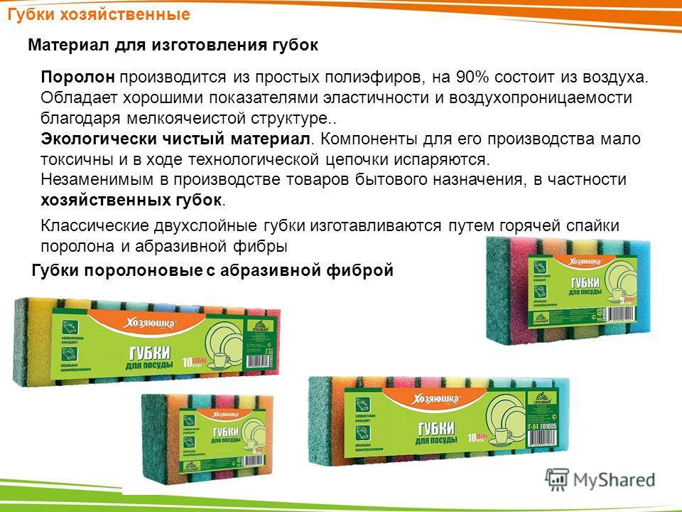 Губки хозяйственные Материал для изготовления губок Поролон производится из простых полиэфиров, на 90% состоит из воздуха. Обладает хорошими показателями эластичности и воздухопроницаемости благодаря мелкоячеистой структуре.. Экологически чистый мате