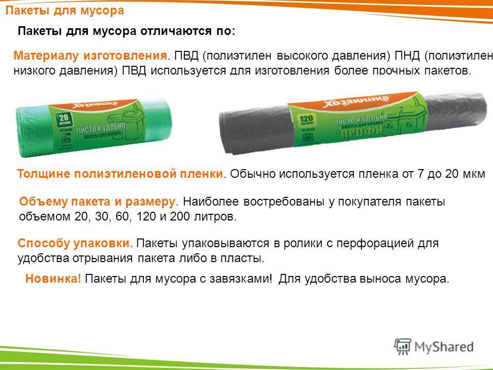 Пакеты для мусора Пакеты для мусора отличаются по: Материалу изготовления. ПВД (полиэтилен высокого давления) ПНД (полиэтилен низкого давления) ПВД используется для изготовления более прочных пакетов. Объему пакета и размеру. Наиболее востребованы у