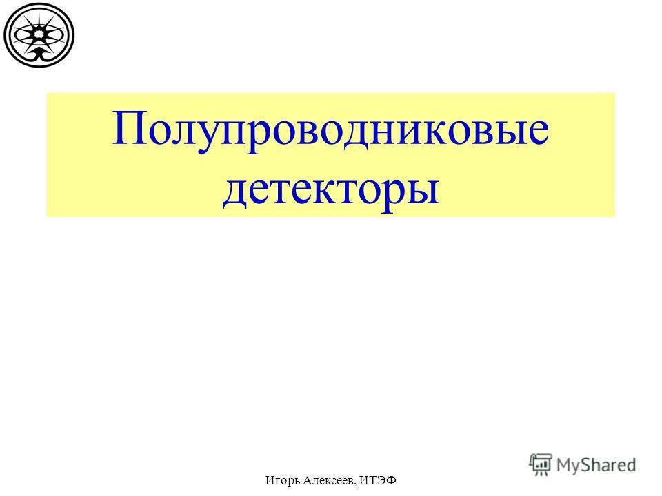 Полупроводниковые детекторы Игорь Алексеев, ИТЭФ