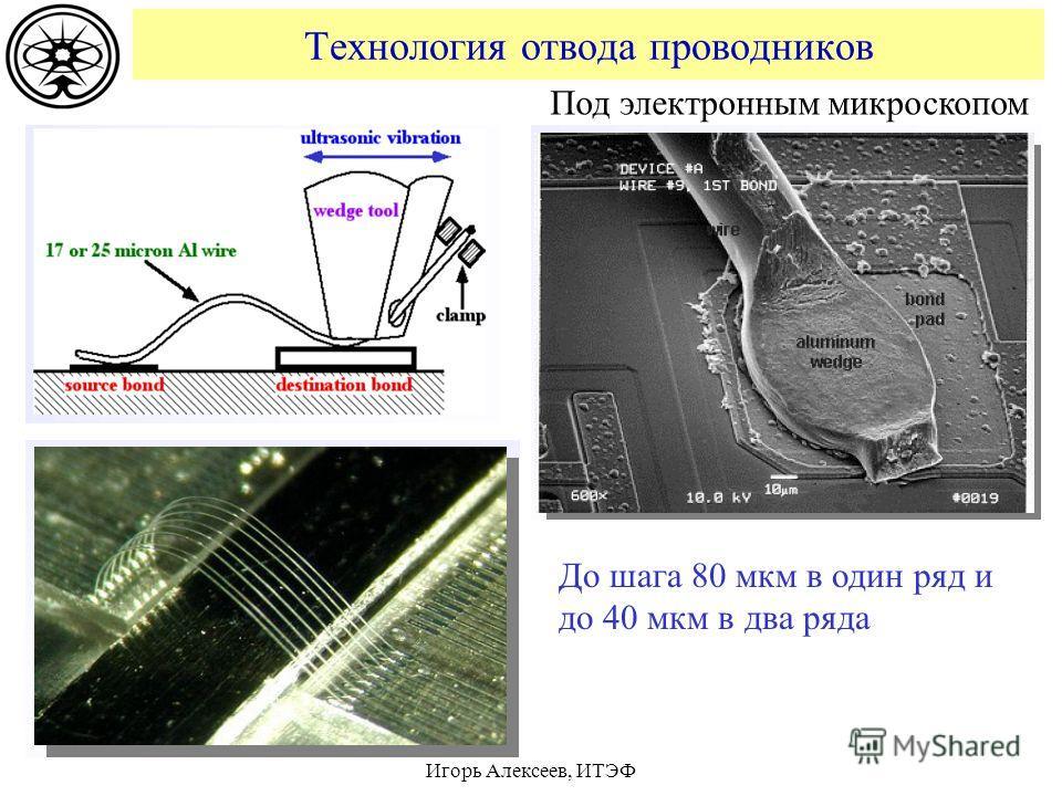 Технология отвода проводников Игорь Алексеев, ИТЭФ Под электронным микроскопом До шага 80 мкм в один ряд и до 40 мкм в два ряда