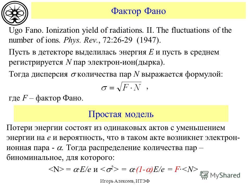 Фактор Фано Ugo Fano. Ionization yield of radiations. II. The fluctuations of the number of ions. Phys. Rev., 72:26-29 (1947). Пусть в детекторе выделилась энергия E и пусть в среднем регистрируется N пар электрон-ион(дырка). Тогда дисперсия количест