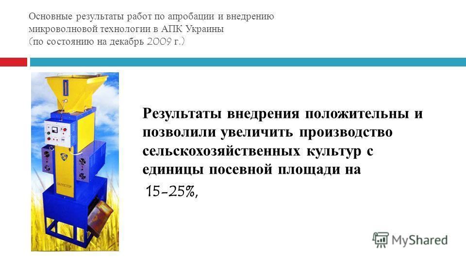 Основные результаты работ по апробации и внедрению микроволновой технологии в АПК Украины (по состоянию на декабрь 2009 г.) Результаты внедрения положительны и позволили увеличить производство сельскохозяйственных культур с единицы посевной площади н