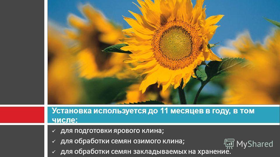 для подготовки ярового клина; для обработки семян озимого клина; для обработки семян закладываемых на хранение. Установка используется до 11 месяцев в году, в том числе: