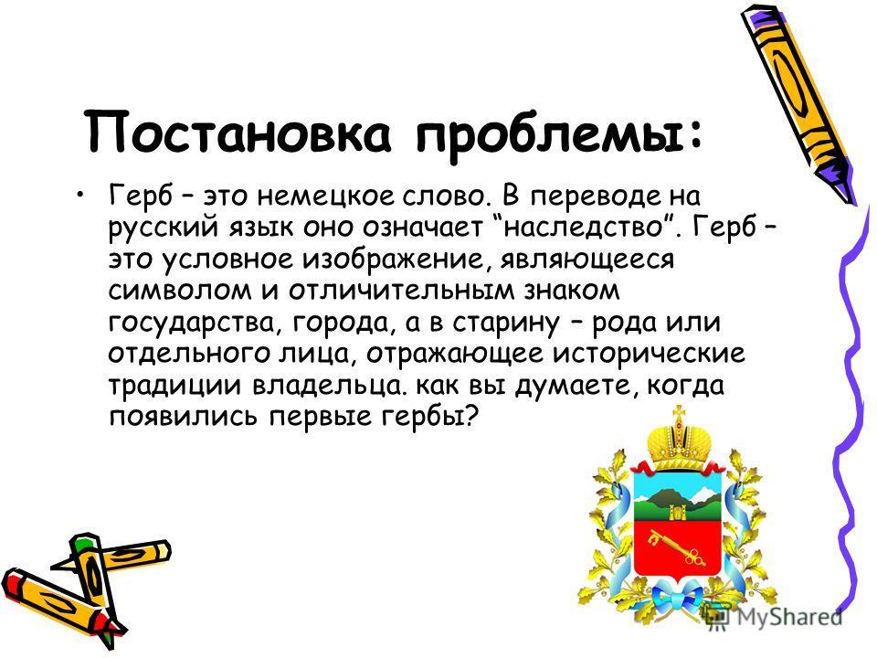 Постановка проблемы: Герб – это немецкое слово. В переводе на русский язык оно означает наследство. Герб – это условное изображение, являющееся символом и отличительным знаком государства, города, а в старину – рода или отдельного лица, отражающее ис