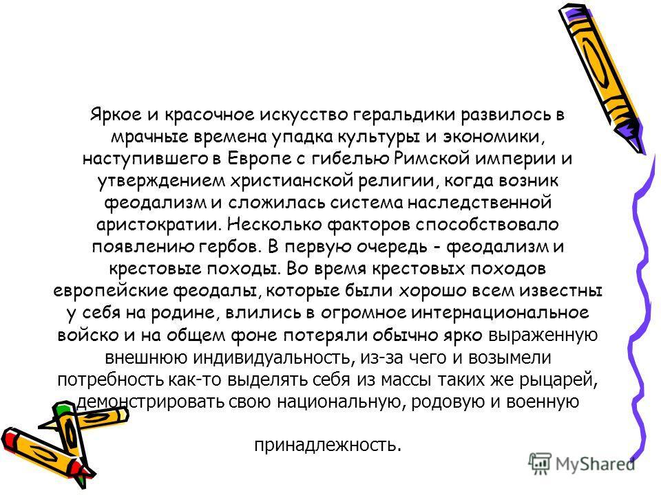 Яркое и красочное искусство геральдики развилось в мрачные времена упадка культуры и экономики, наступившего в Европе с гибелью Римской империи и утверждением христианской религии, когда возник феодализм и сложилась система наследственной аристократи