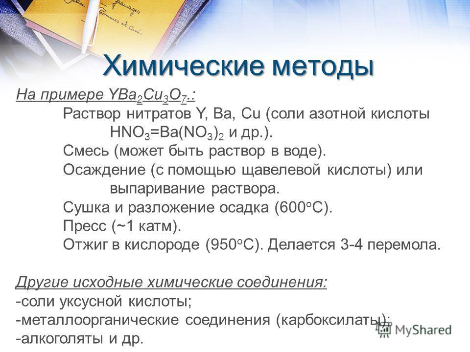 Химические методы На примере YBa 2 Cu 3 O 7.: Раствор нитратов Y, Ba, Cu (соли азотной кислоты HNO 3 =Ba(NO 3 ) 2 и др.). Смесь (может быть раствор в воде). Осаждение (с помощью щавелевой кислоты) или выпаривание раствора. Сушка и разложение осадка (