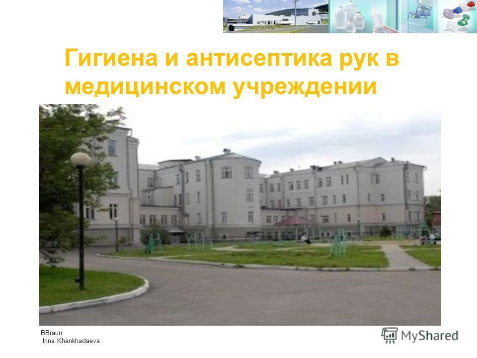Гигиена и антисептика рук в медицинском учреждении Медицинские технологии, как инструмент безопасности. BBraun Irina Khankhadaeva