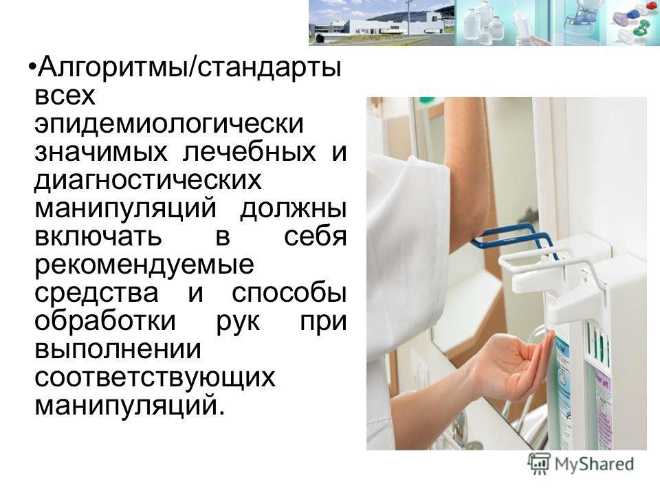 Алгоритмы/стандарты всех эпидемиологически значимых лечебных и диагностических манипуляций должны включать в себя рекомендуемые средства и способы обработки рук при выполнении соответствующих манипуляций.