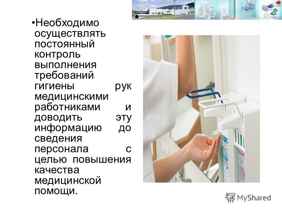 Необходимо осуществлять постоянный контроль выполнения требований гигиены рук медицинскими работниками и доводить эту информацию до сведения персонала с целью повышения качества медицинской помощи.