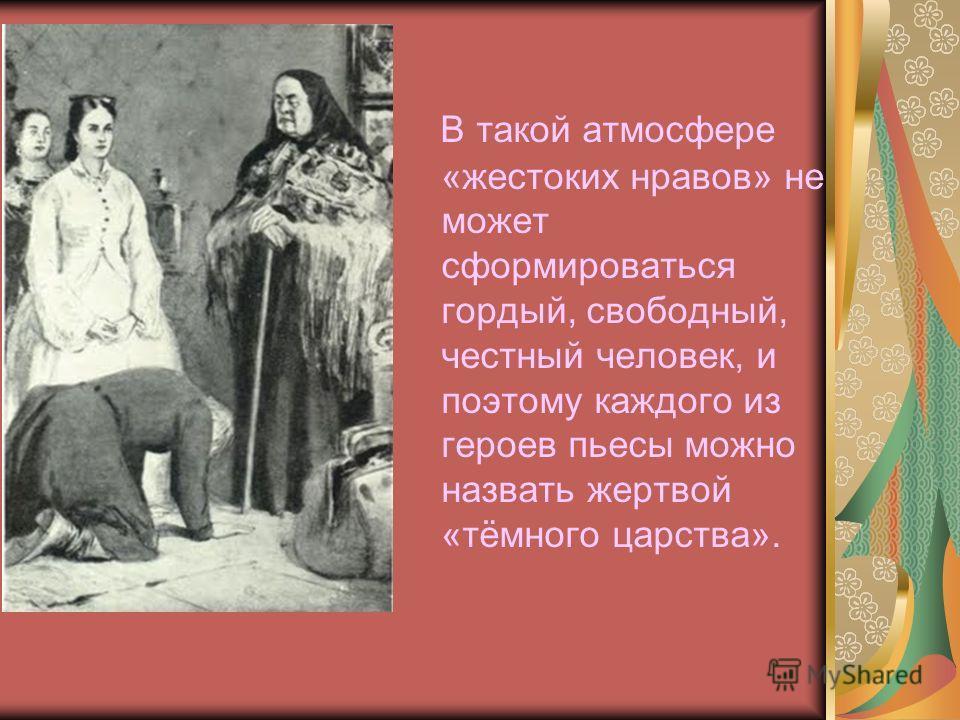 В такой атмосфере «жестоких нравов» не может сформироваться гордый, свободный, честный человек, и поэтому каждого из героев пьесы можно назвать жертвой «тёмного царства».