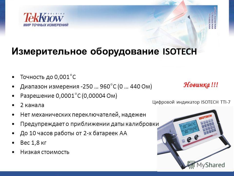 Новинка !!! Измерительное оборудование ISOTECH Цифровой индикатор ISOTECH TTI-7 Точность до 0,001°C Диапазон измерения -250 … 960°C (0 … 440 Ом) Разрешение 0,0001°C (0,00004 Ом) 2 канала Нет механических переключателей, надежен Предупреждает о прибли