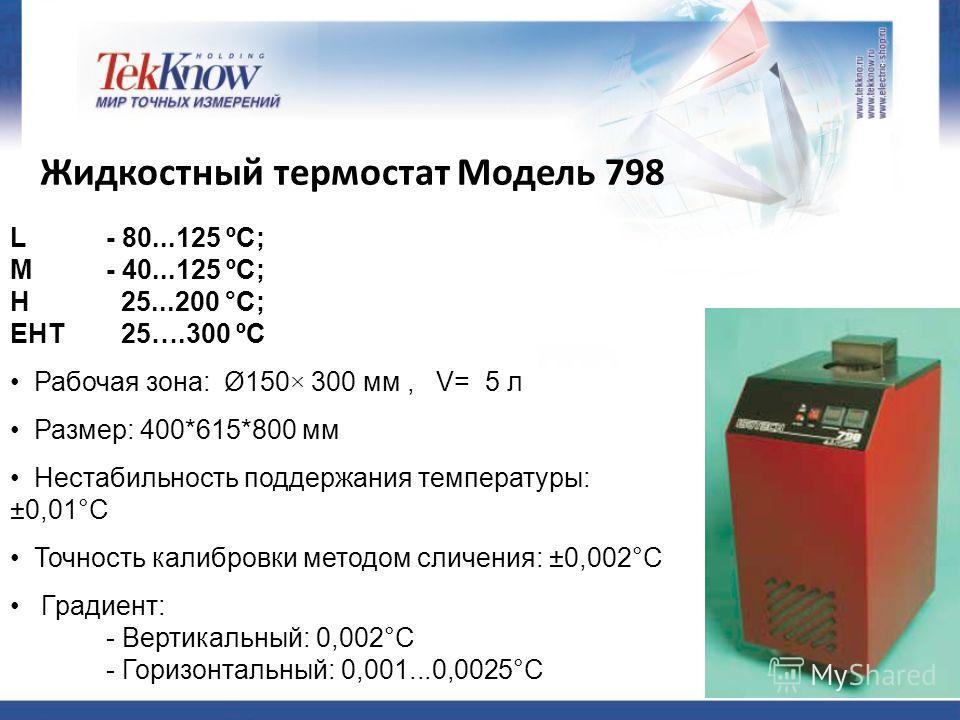 L - 80...125 ºС; M - 40...125 ºС; H 25...200 °C; ЕНТ 25….300 ºС Рабочая зона: Ø150× 300 мм, V= 5 л Размер: 400*615*800 мм Нестабильность поддержания температуры: ±0,01°С Точность калибровки методом сличения: ±0,002°С Градиент: - Вертикальный: 0,002°С